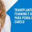 Transplante capilar feminino é solução para perda de cabelo